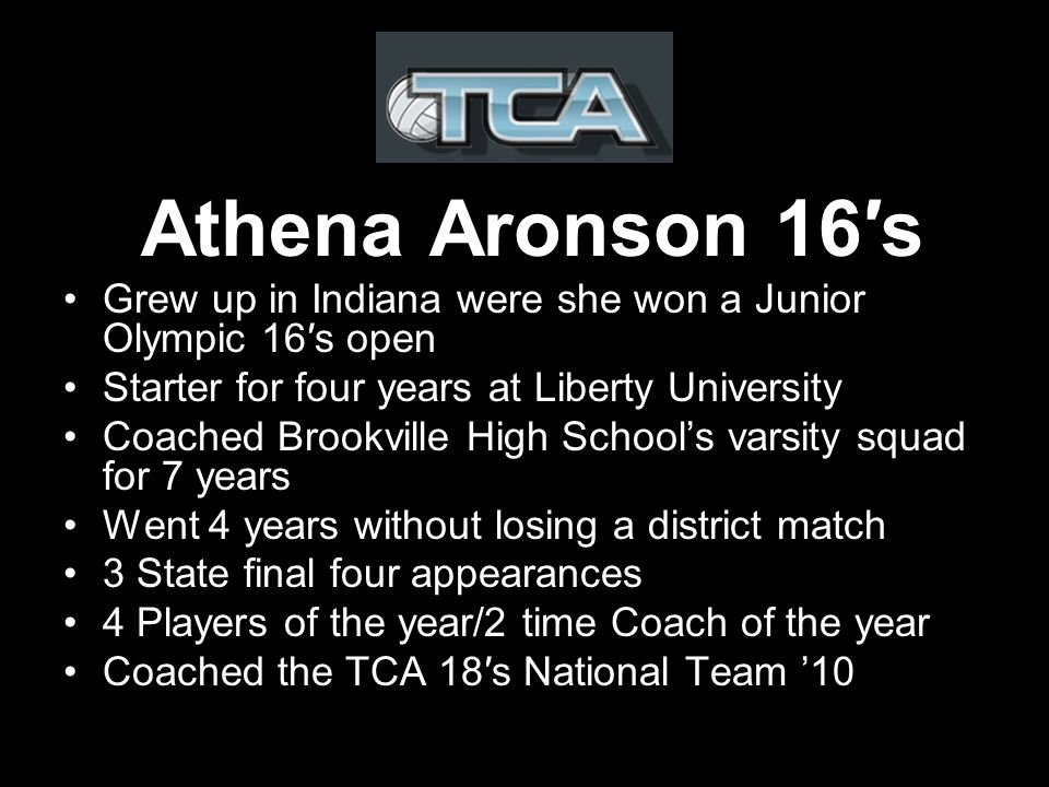Athena Aronson 16s Grew up in Indiana were she won a Junior Olympic 16s open Starter for four years at Liberty University Coached Brookville High Schools varsity squad for 7 years Went 4 years without losing a district match 3 State final four appearances 4 Players of the year/2 time Coach of the year Coached the TCA 18s National Team 10
