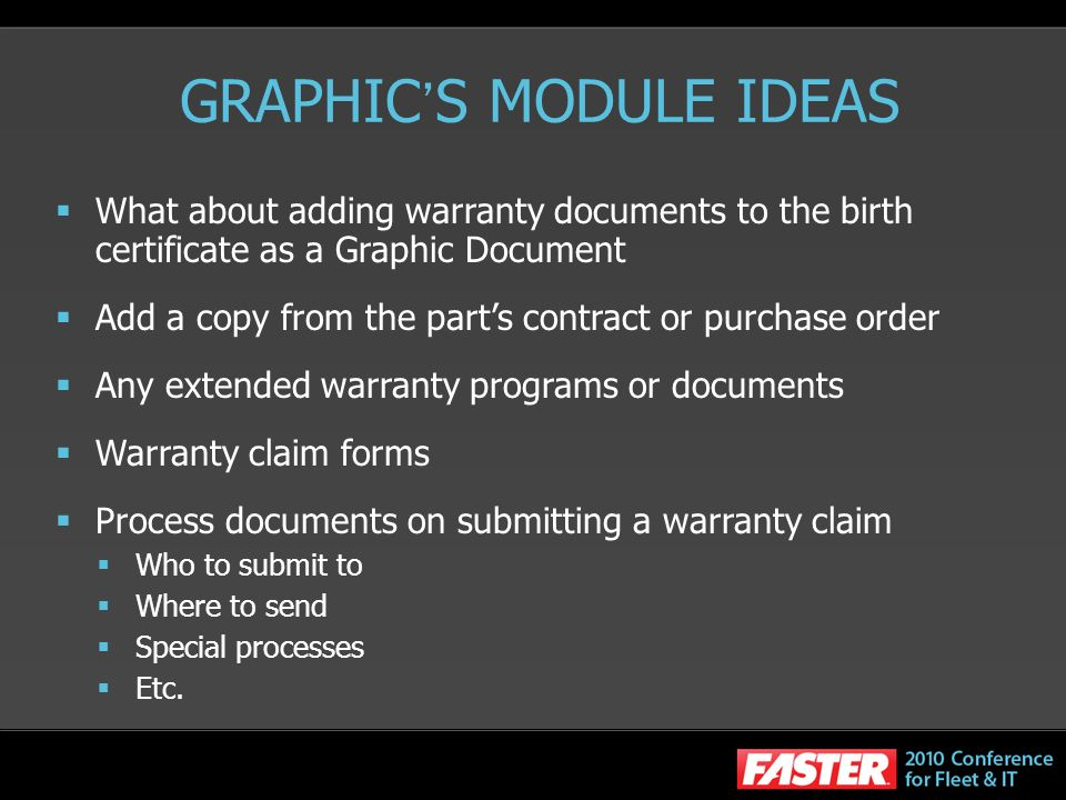 GRAPHIC S MODULE IDEAS What about adding warranty documents to the birth certificate as a Graphic Document Add a copy from the parts contract or purchase order Any extended warranty programs or documents Warranty claim forms Process documents on submitting a warranty claim Who to submit to Where to send Special processes Etc.