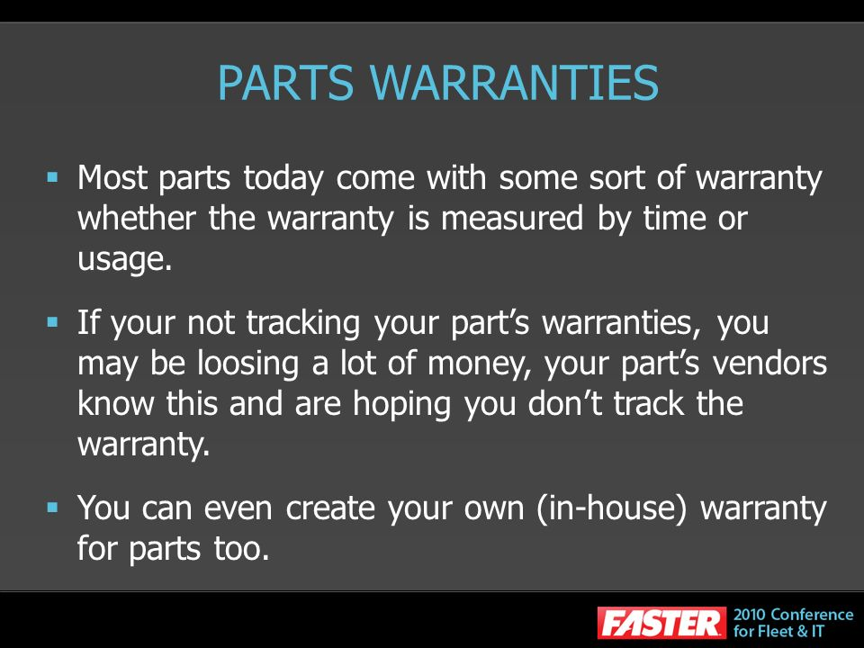 PARTS WARRANTIES Most parts today come with some sort of warranty whether the warranty is measured by time or usage. If your not tracking your parts w