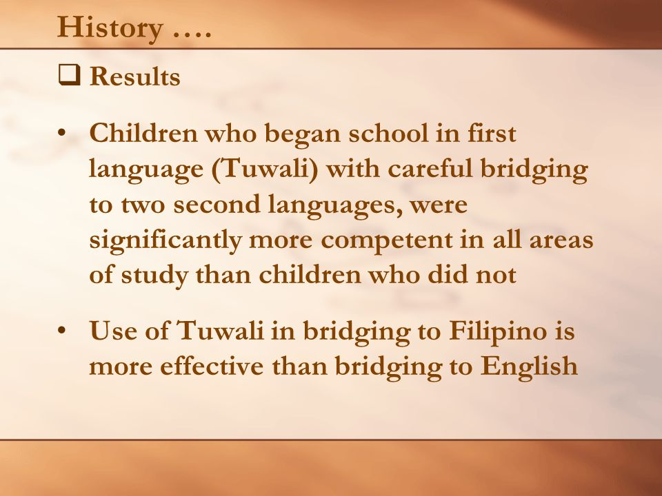 History …. Results Children who began school in first language (Tuwali) with careful bridging to two second languages, were significantly more compete