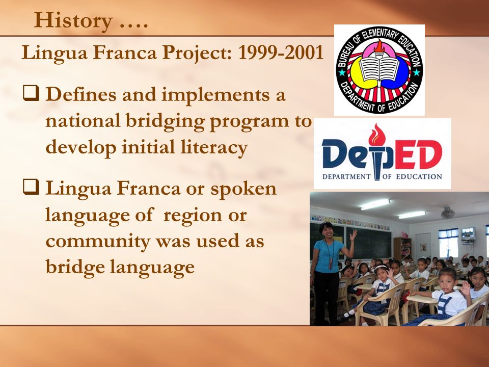 History …. Lingua Franca Project: 1999-2001 Defines and implements a national bridging program to develop initial literacy Lingua Franca or spoken lan