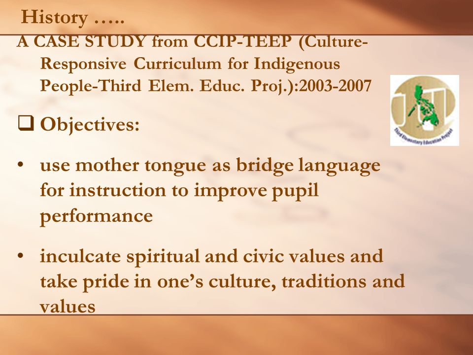 A CASE STUDY from CCIP-TEEP (Culture- Responsive Curriculum for Indigenous People-Third Elem. Educ. Proj.):2003-2007 Objectives: use mother tongue as