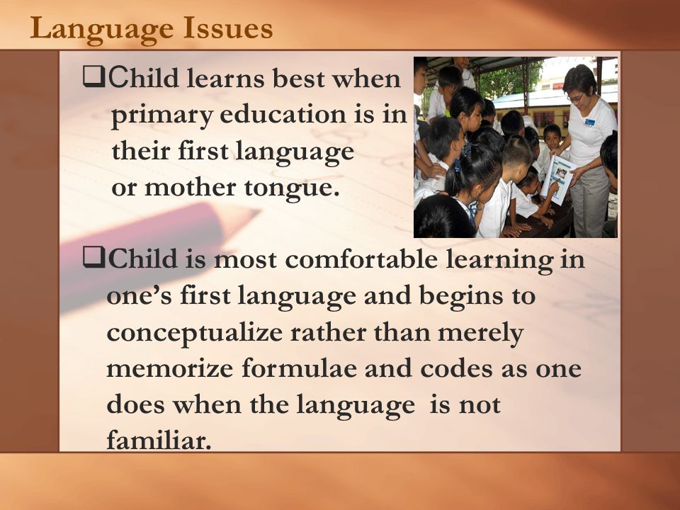 Language Issues C hild learns best when primary education is in their first language or mother tongue. Child is most comfortable learning in ones firs