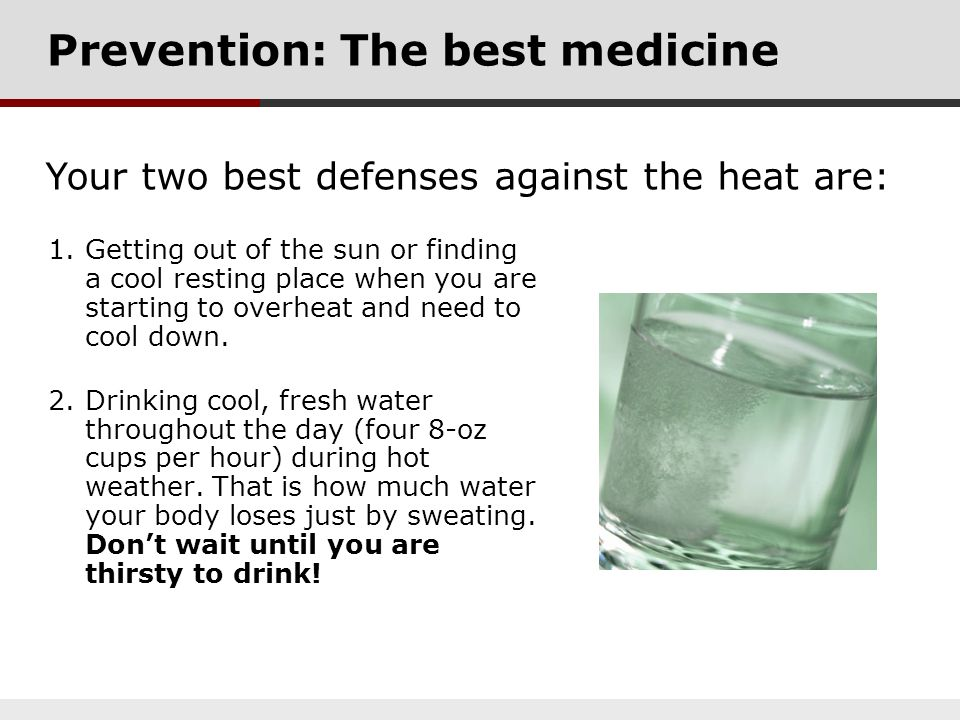 Prevention: The best medicine 1.Getting out of the sun or finding a cool resting place when you are starting to overheat and need to cool down. 2.Drin