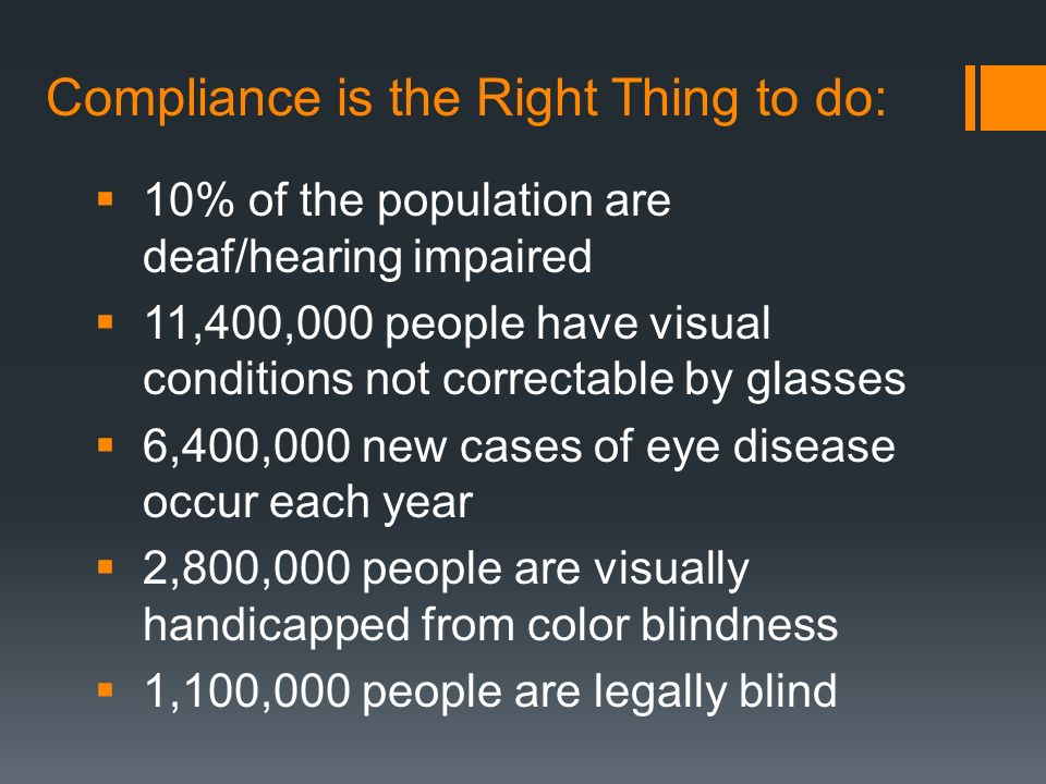 Compliance is the Legal Thing to do: In 1998, Congress amended the Rehabilitation Act of 1973 as amended by the Workforce Investigated Act of 1998, August 7, 1998 require Federal agencies to make their electronic and information technology accessible to people with disabilities.