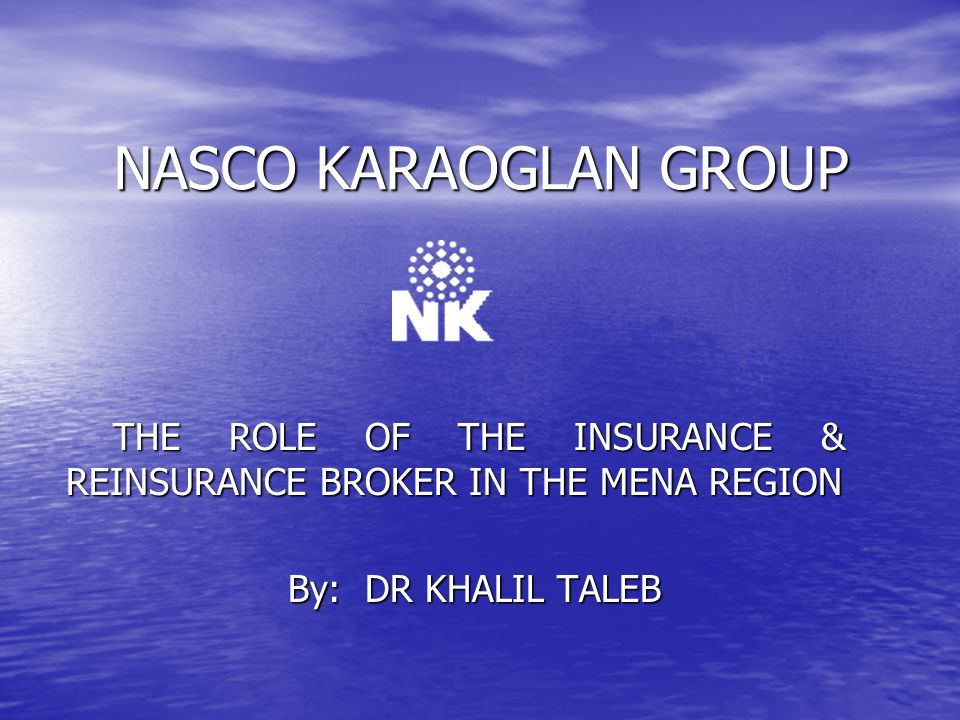 NASCO KARAOGLAN GROUP THE ROLE OF THE INSURANCE & REINSURANCE BROKER IN THE MENA REGION THE ROLE OF THE INSURANCE & REINSURANCE BROKER IN THE MENA REGION By: DR KHALIL TALEB By: DR KHALIL TALEB