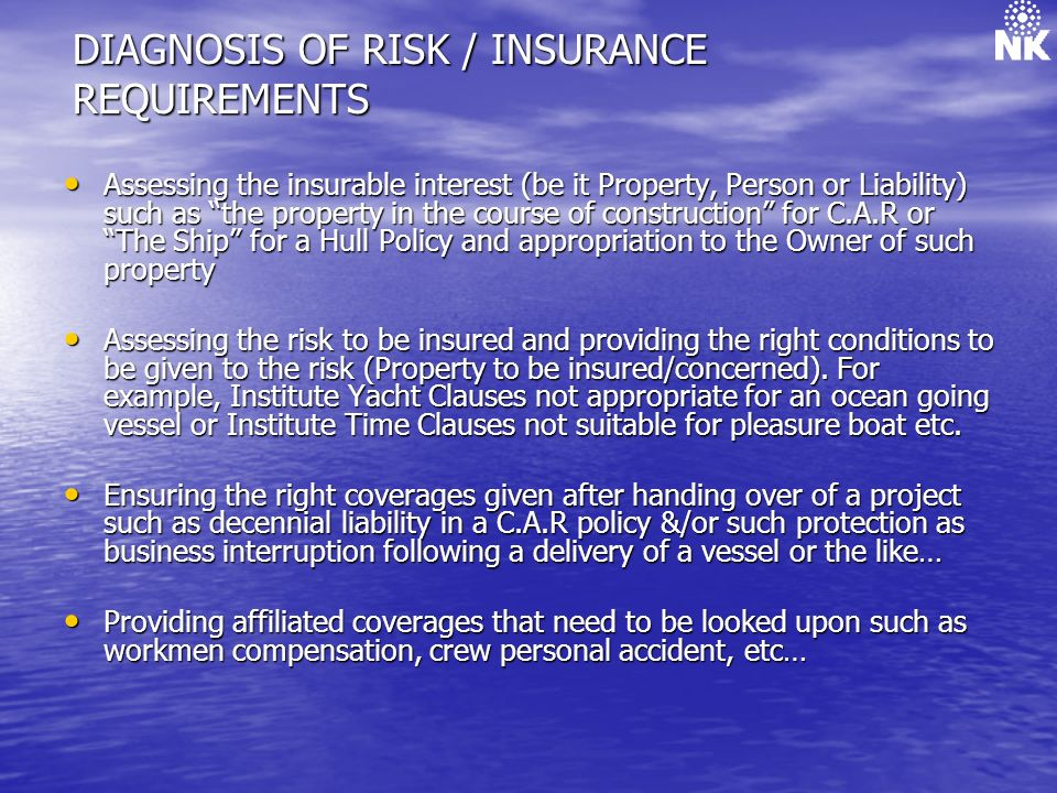 DIAGNOSIS OF RISK / INSURANCE REQUIREMENTS Assessing the insurable interest (be it Property, Person or Liability) such as the property in the course of construction for C.A.R or The Ship for a Hull Policy and appropriation to the Owner of such property Assessing the insurable interest (be it Property, Person or Liability) such as the property in the course of construction for C.A.R or The Ship for a Hull Policy and appropriation to the Owner of such property Assessing the risk to be insured and providing the right conditions to be given to the risk (Property to be insured/concerned).
