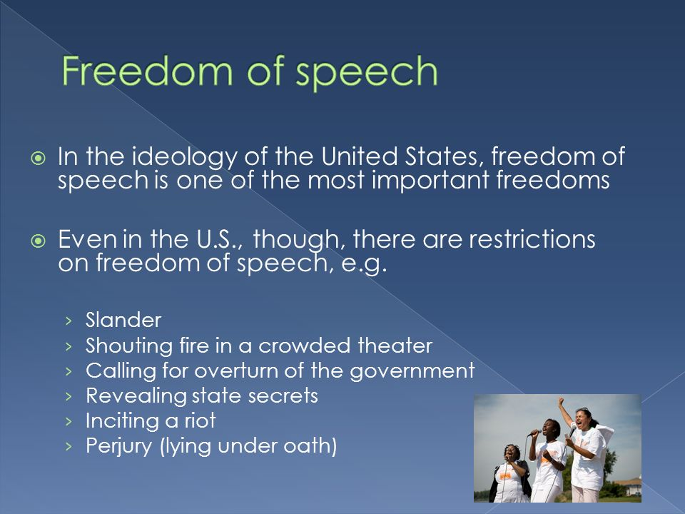 In the ideology of the United States, freedom of speech is one of the most important freedoms Even in the U.S., though, there are restrictions on freedom of speech, e.g.