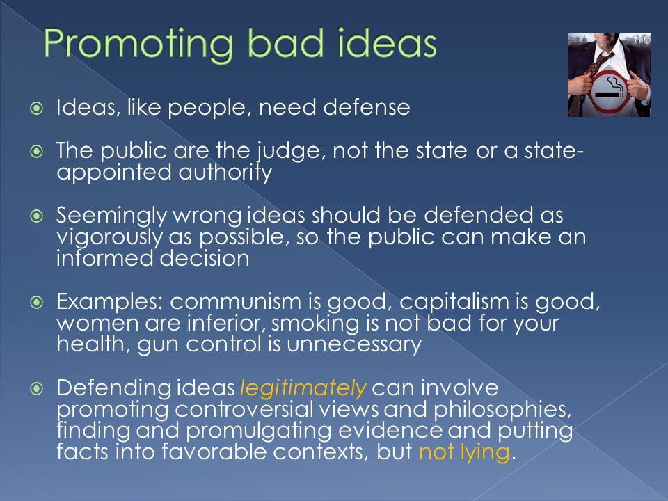Ideas, like people, need defense The public are the judge, not the state or a state- appointed authority Seemingly wrong ideas should be defended as vigorously as possible, so the public can make an informed decision Examples: communism is good, capitalism is good, women are inferior, smoking is not bad for your health, gun control is unnecessary Defending ideas legitimately can involve promoting controversial views and philosophies, finding and promulgating evidence and putting facts into favorable contexts, but not lying.