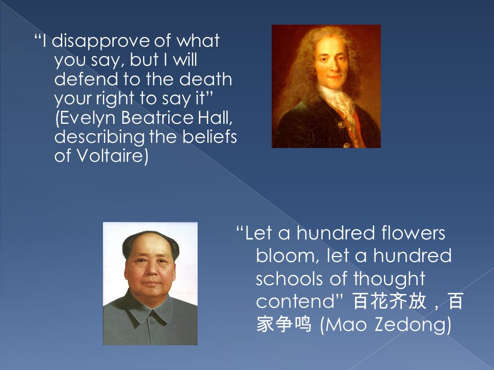 I disapprove of what you say, but I will defend to the death your right to say it (Evelyn Beatrice Hall, describing the beliefs of Voltaire) Let a hundred flowers bloom, let a hundred schools of thought contend (Mao Zedong)