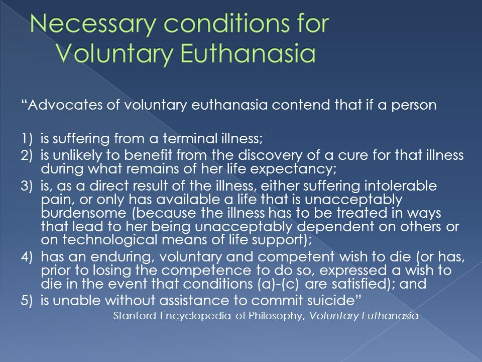 Advocates of voluntary euthanasia contend that if a person 1)is suffering from a terminal illness; 2)is unlikely to benefit from the discovery of a cure for that illness during what remains of her life expectancy; 3)is, as a direct result of the illness, either suffering intolerable pain, or only has available a life that is unacceptably burdensome (because the illness has to be treated in ways that lead to her being unacceptably dependent on others or on technological means of life support); 4)has an enduring, voluntary and competent wish to die (or has, prior to losing the competence to do so, expressed a wish to die in the event that conditions (a)-(c) are satisfied); and 5)is unable without assistance to commit suicide Stanford Encyclopedia of Philosophy, Voluntary Euthanasia