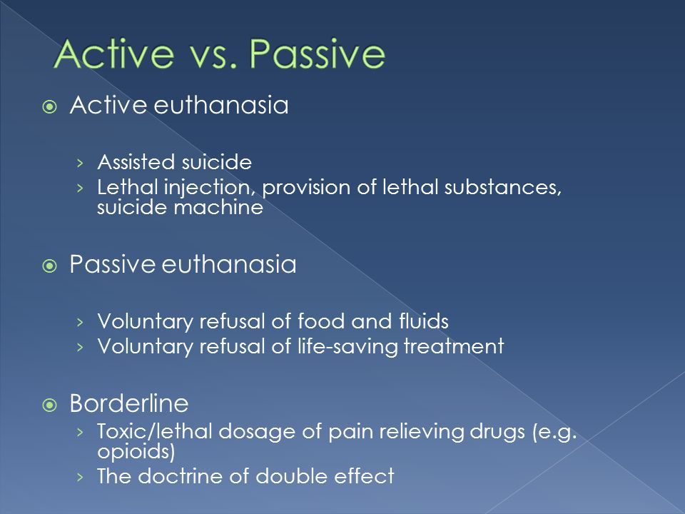 Active euthanasia Assisted suicide Lethal injection, provision of lethal substances, suicide machine Passive euthanasia Voluntary refusal of food and fluids Voluntary refusal of life-saving treatment Borderline Toxic/lethal dosage of pain relieving drugs (e.g.