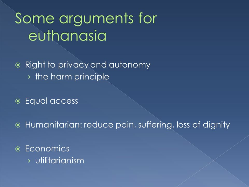 Right to privacy and autonomy the harm principle Equal access Humanitarian: reduce pain, suffering, loss of dignity Economics utilitarianism