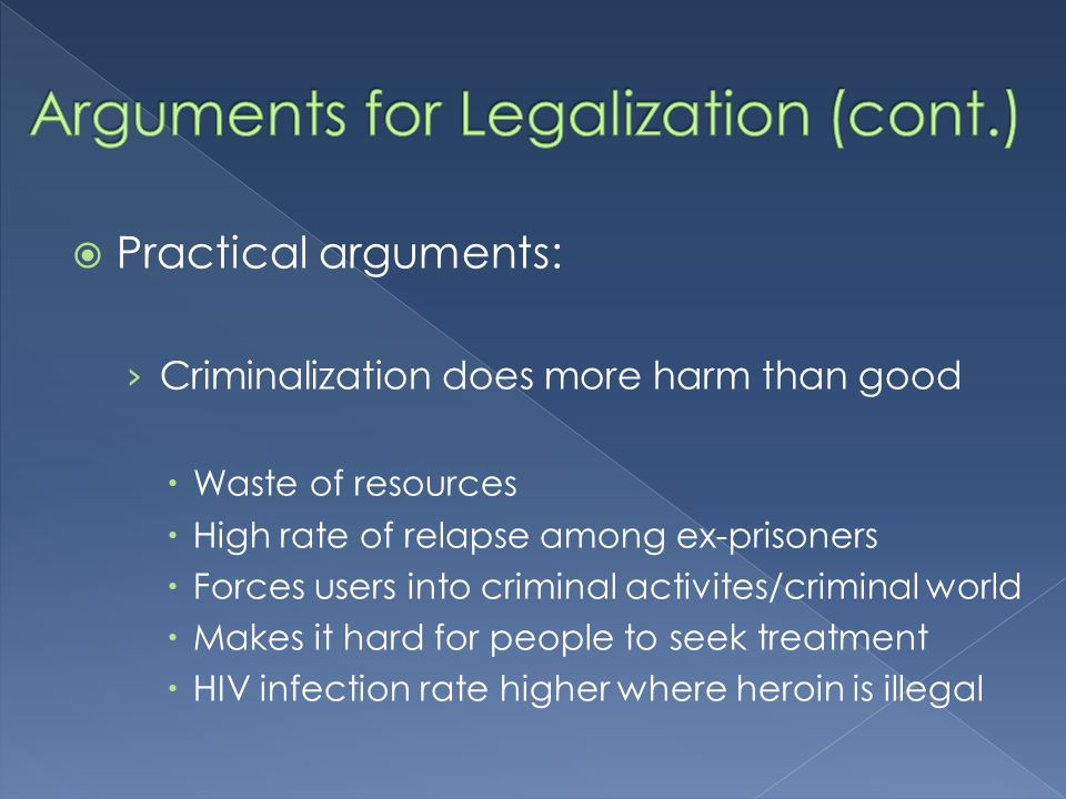 Practical arguments: Criminalization does more harm than good Waste of resources High rate of relapse among ex-prisoners Forces users into criminal activites/criminal world Makes it hard for people to seek treatment HIV infection rate higher where heroin is illegal