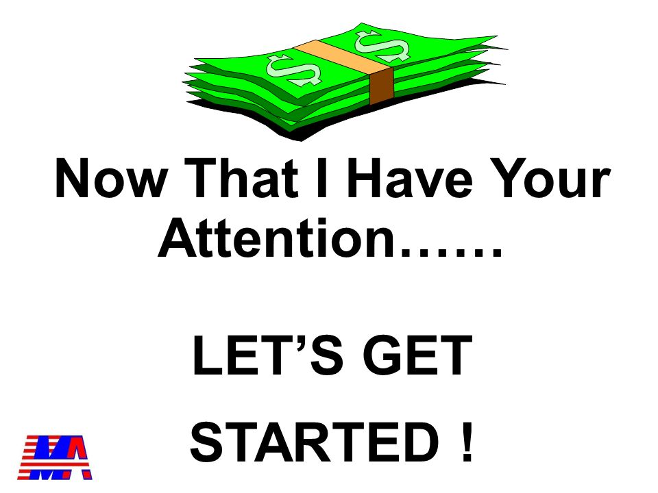 Now That I Have Your Attention…… LETS GET STARTED !