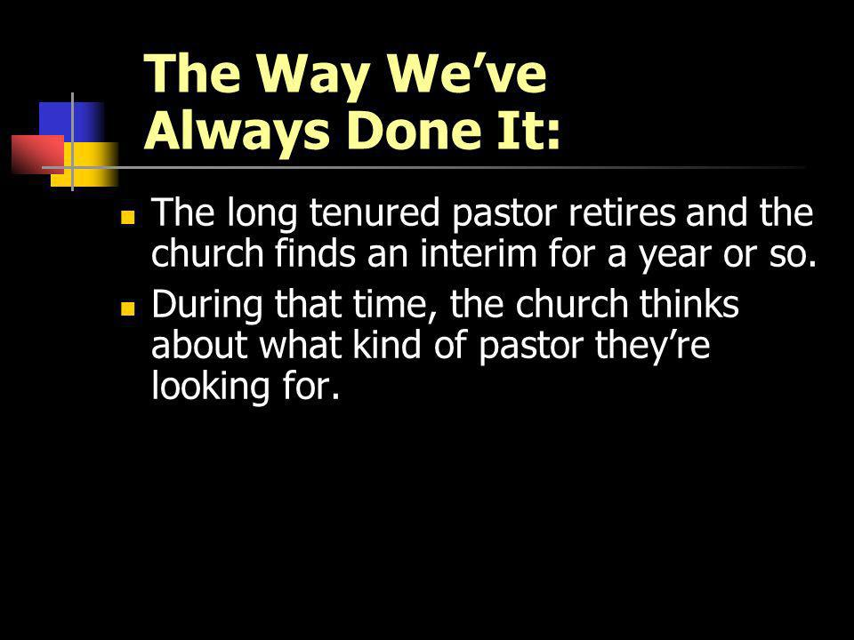 The Way Weve Always Done It: The long tenured pastor retires and the church finds an interim for a year or so. During that time, the church thinks abo