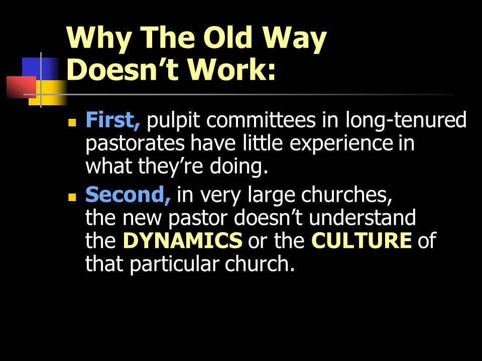 Why The Old Way Doesnt Work: First, pulpit committees in long-tenured pastorates have little experience in what theyre doing.