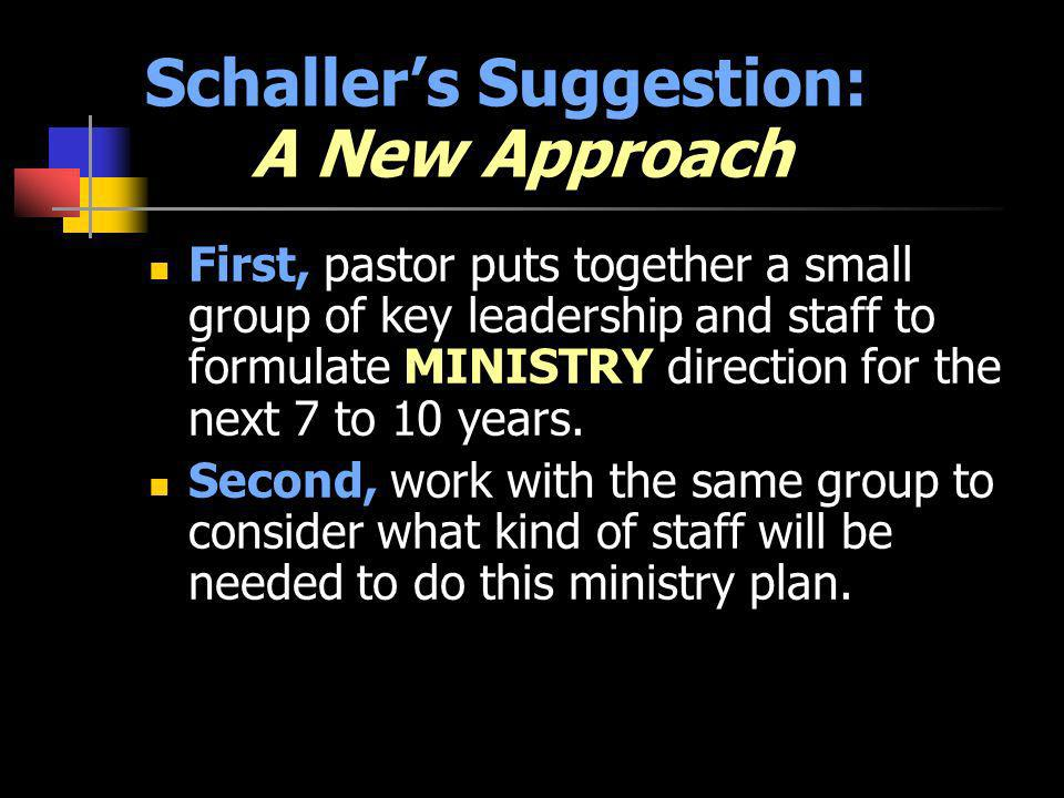 Schallers Suggestion: A New Approach First, pastor puts together a small group of key leadership and staff to formulate MINISTRY direction for the next 7 to 10 years.
