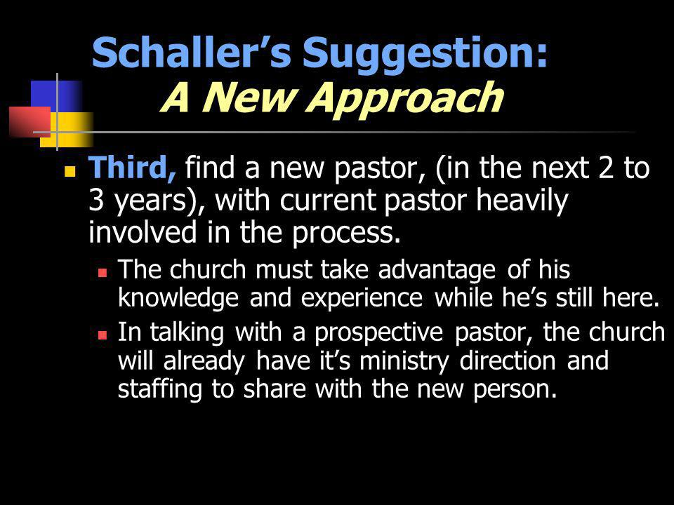 Schallers Suggestion: A New Approach Third, find a new pastor, (in the next 2 to 3 years), with current pastor heavily involved in the process. The ch