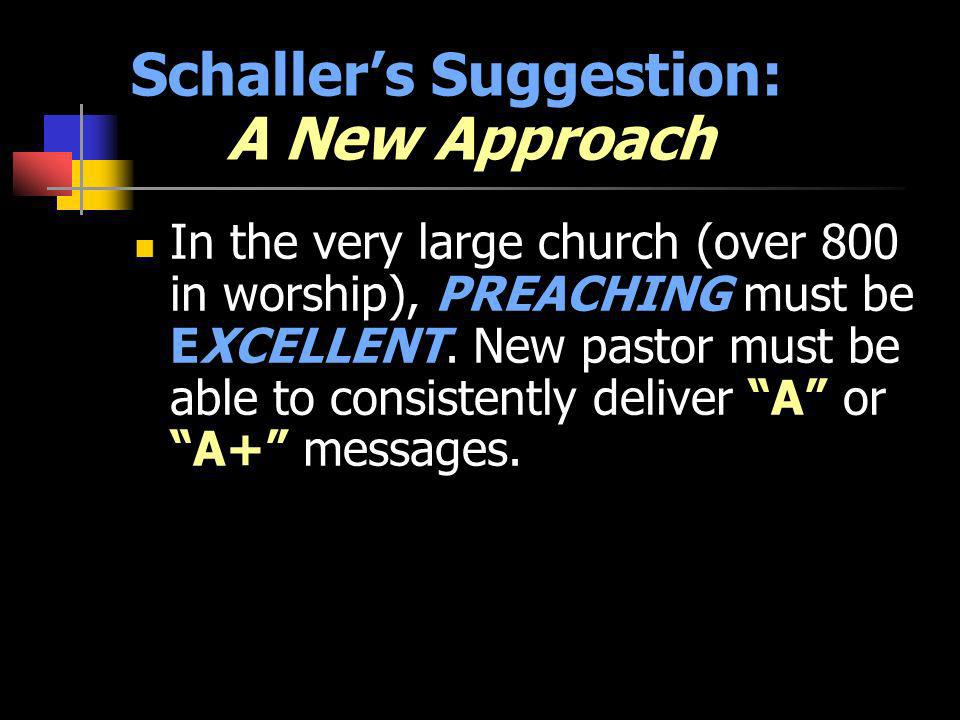 Schallers Suggestion: A New Approach In the very large church (over 800 in worship), PREACHING must be EXCELLENT. New pastor must be able to consisten