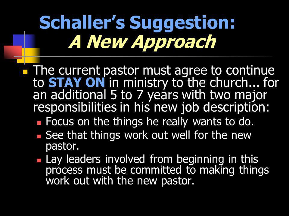 Schallers Suggestion: A New Approach The current pastor must agree to continue to STAY ON in ministry to the church... for an additional 5 to 7 years