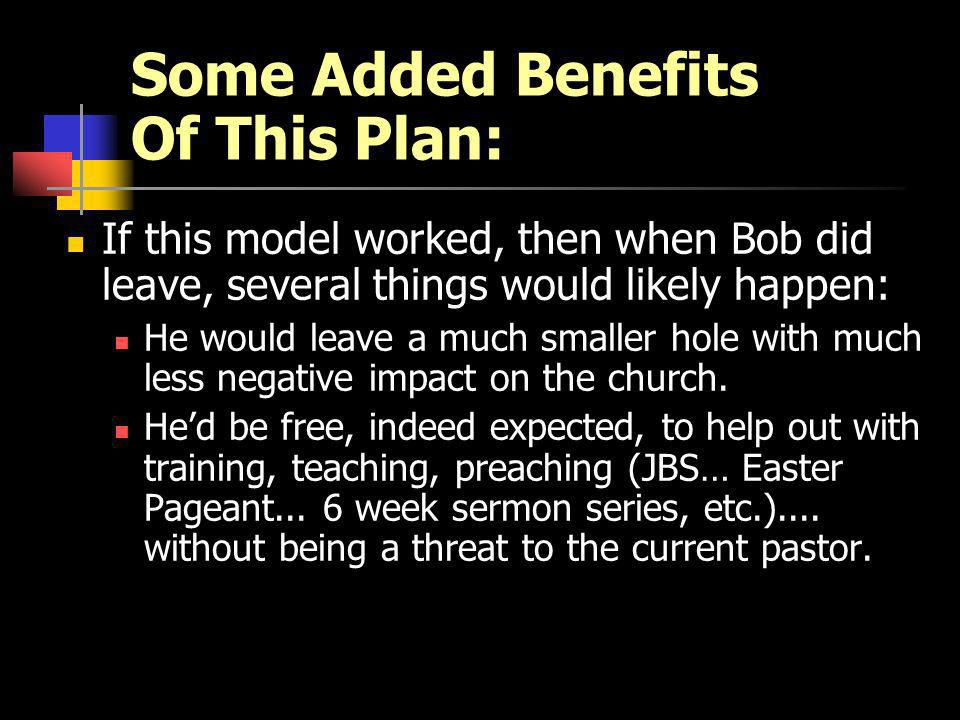 Some Added Benefits Of This Plan: If this model worked, then when Bob did leave, several things would likely happen: He would leave a much smaller hole with much less negative impact on the church.