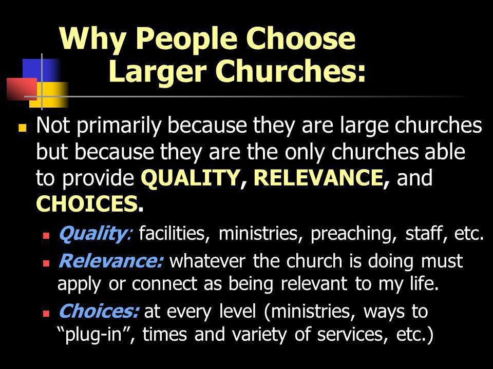 Why People Choose Larger Churches: Not primarily because they are large churches but because they are the only churches able to provide QUALITY, RELEVANCE, and CHOICES.