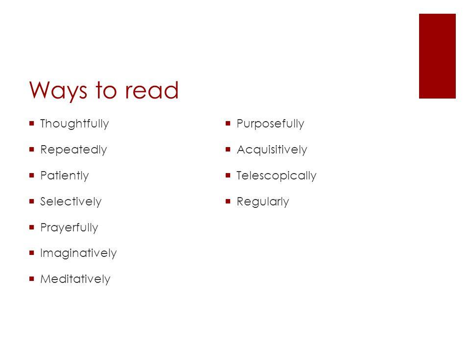 Ways to read Thoughtfully Repeatedly Patiently Selectively Prayerfully Imaginatively Meditatively Purposefully Acquisitively Telescopically Regularly