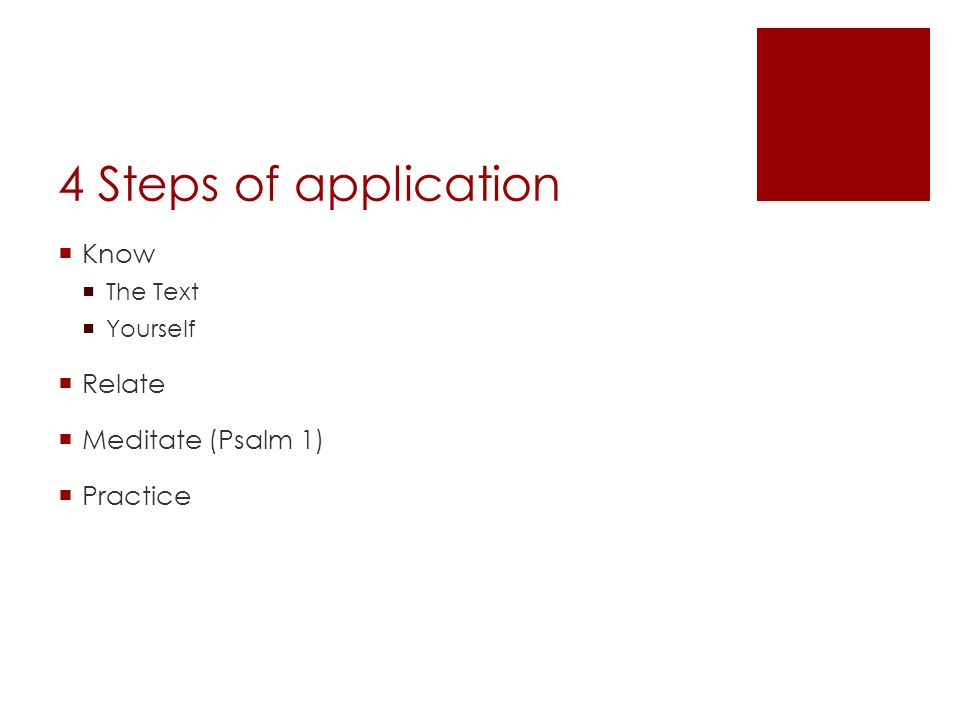 4 Steps of application Know The Text Yourself Relate Meditate (Psalm 1) Practice
