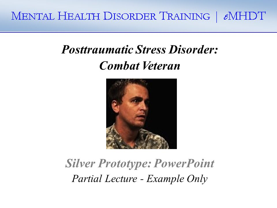 Posttraumatic Stress Disorder: Combat Veteran Silver Prototype: PowerPoint Partial Lecture - Example Only
