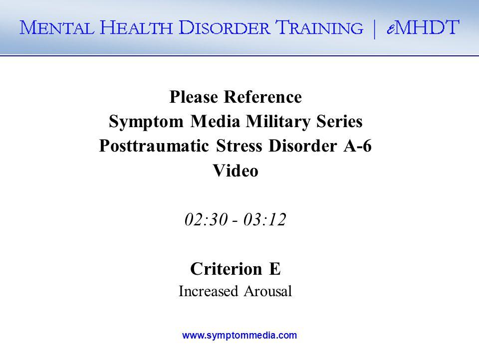 www.symptommedia.com Please Reference Symptom Media Military Series Posttraumatic Stress Disorder A-6 Video 02:30 - 03:12 Criterion E Increased Arousa