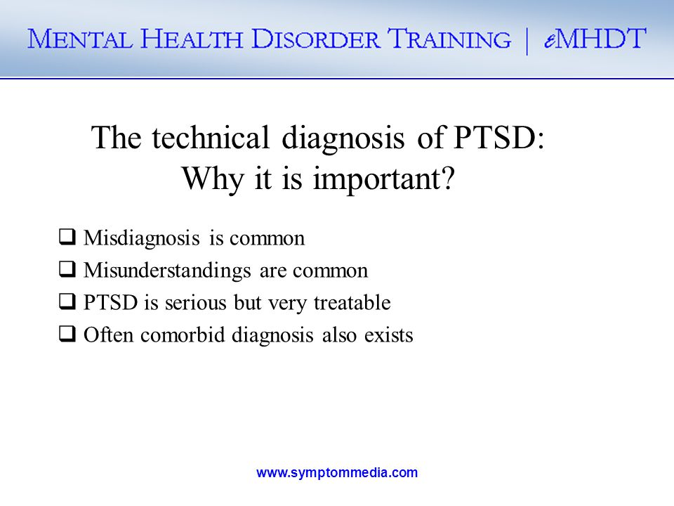 www.symptommedia.com The technical diagnosis of PTSD: Why it is important? Misdiagnosis is common Misunderstandings are common PTSD is serious but ver