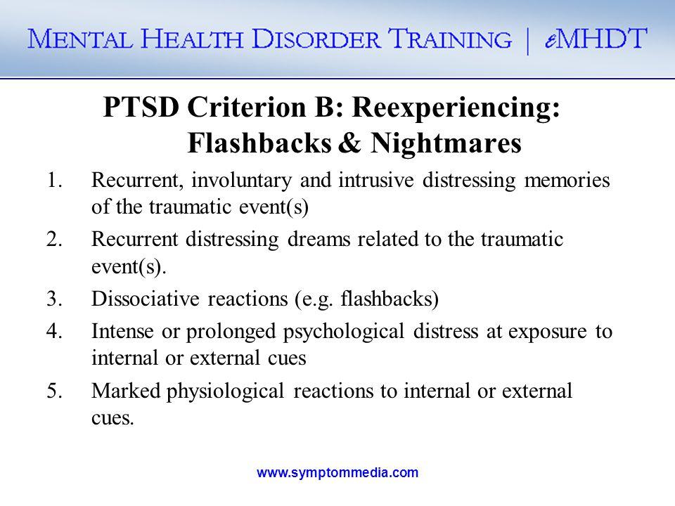 www.symptommedia.com PTSD Criterion B: Reexperiencing: Flashbacks & Nightmares 1.Recurrent, involuntary and intrusive distressing memories of the trau