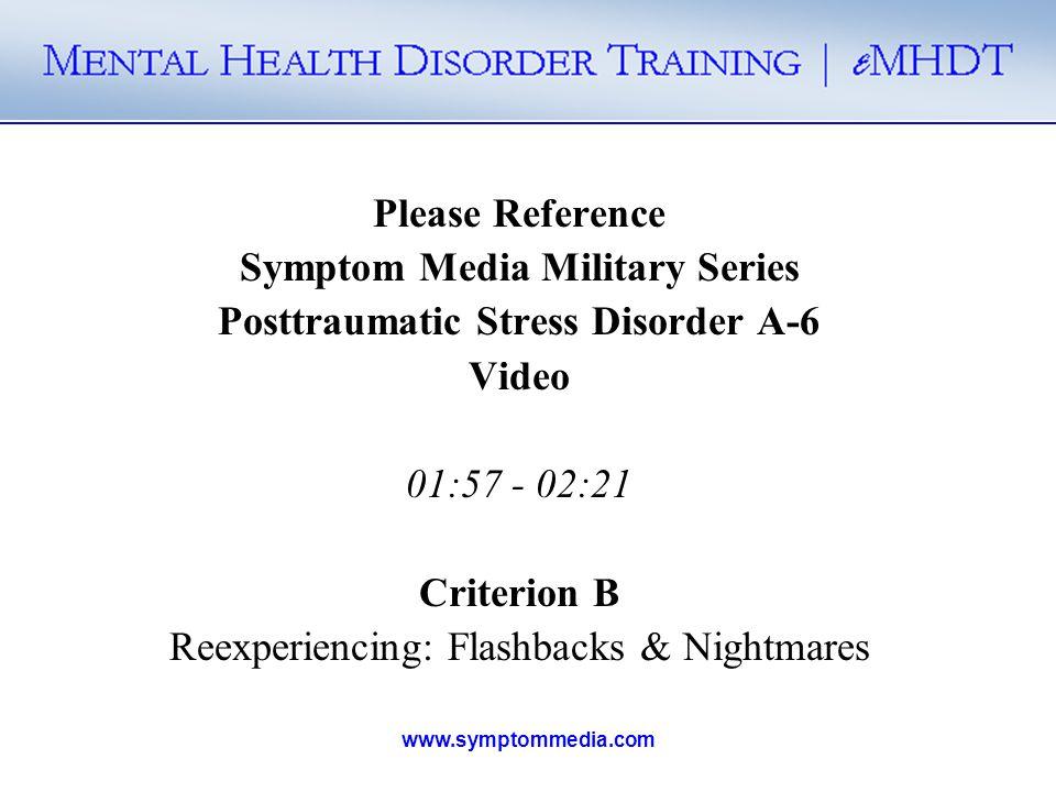 www.symptommedia.com Please Reference Symptom Media Military Series Posttraumatic Stress Disorder A-6 Video 01:57 - 02:21 Criterion B Reexperiencing: