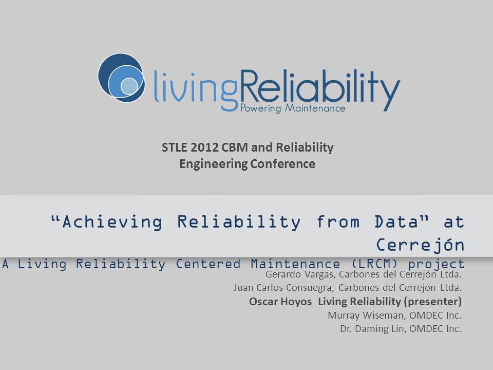 STLE 2012 CBM and Reliability Engineering Conference Achieving Reliability from Data at Cerrejón A Living Reliability Centered Maintenance (LRCM) project Gerardo Vargas, Carbones del Cerrejón Ltda.