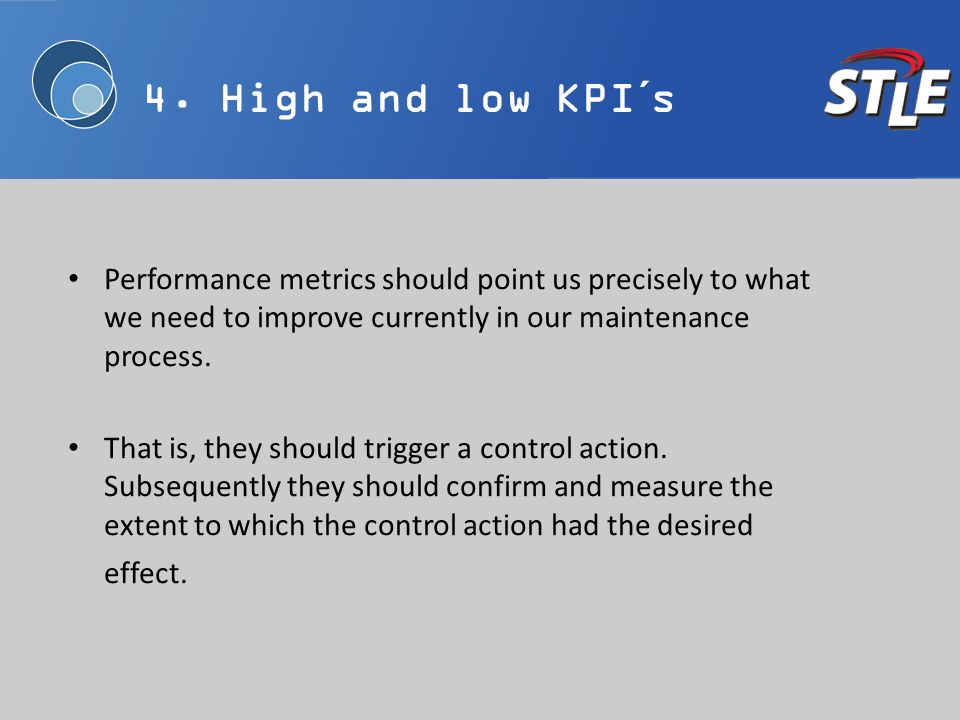 4. High and low KPI´s Performance metrics should point us precisely to what we need to improve currently in our maintenance process. That is, they sho