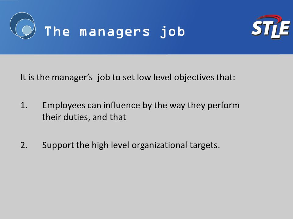It is the managers job to set low level objectives that: 1.Employees can influence by the way they perform their duties, and that 2.Support the high l