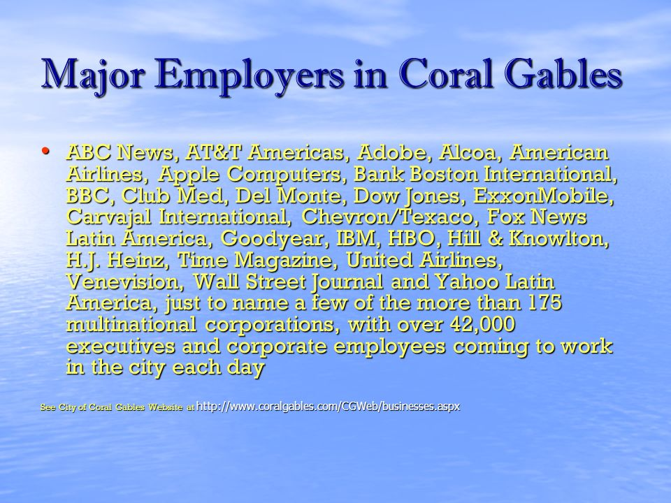 Major Employers in Coral Gables ABC News, AT&T Americas, Adobe, Alcoa, American Airlines, Apple Computers, Bank Boston International, BBC, Club Med, Del Monte, Dow Jones, ExxonMobile, Carvajal International, Chevron/Texaco, Fox News Latin America, Goodyear, IBM, HBO, Hill & Knowlton, H.J.