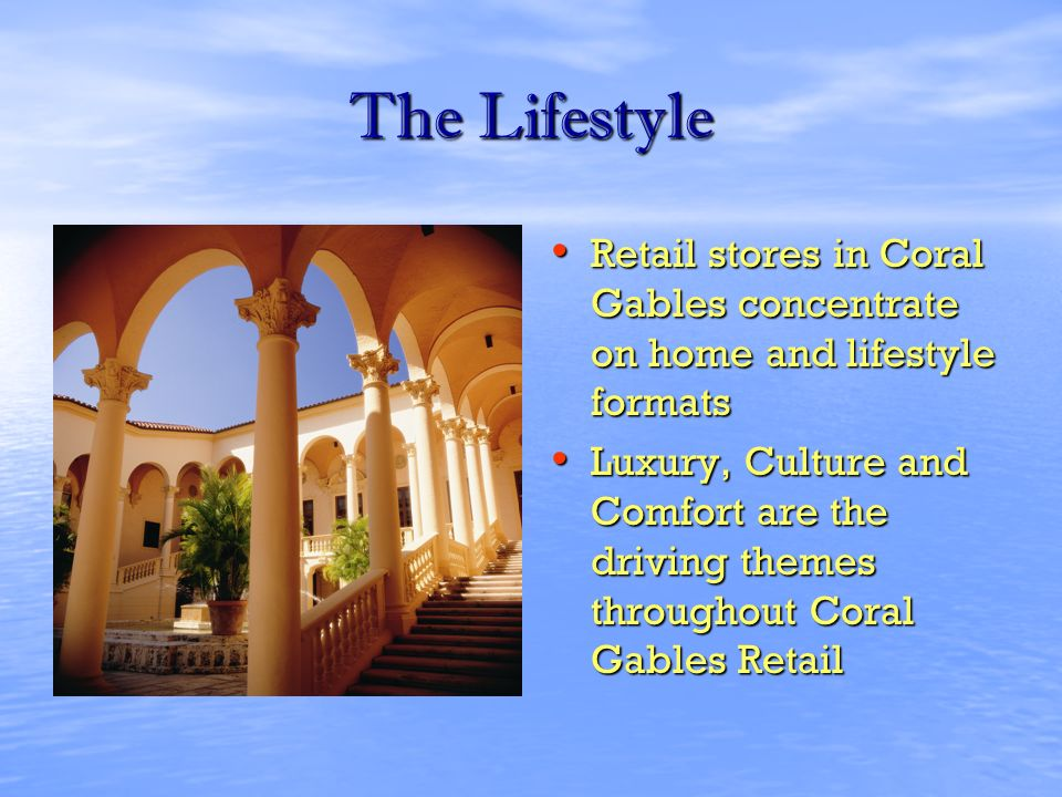 The Lifestyle Retail stores in Coral Gables concentrate on home and lifestyle formats Retail stores in Coral Gables concentrate on home and lifestyle formats Luxury, Culture and Comfort are the driving themes throughout Coral Gables Retail Luxury, Culture and Comfort are the driving themes throughout Coral Gables Retail