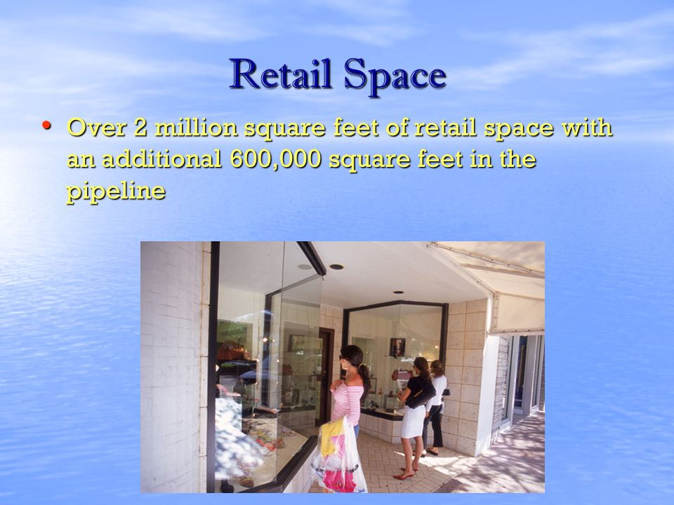 Retail Space Over 2 million square feet of retail space with an additional 600,000 square feet in the pipeline Over 2 million square feet of retail space with an additional 600,000 square feet in the pipeline