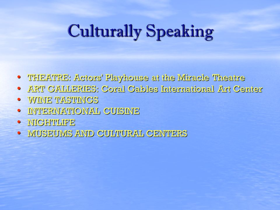 Culturally Speaking THEATRE: Actors Playhouse at the Miracle Theatre THEATRE: Actors Playhouse at the Miracle Theatre ART GALLERIES: Coral Gables International Art Center ART GALLERIES: Coral Gables International Art Center WINE TASTINGS WINE TASTINGS INTERNATIONAL CUISINE INTERNATIONAL CUISINE NIGHTLIFE NIGHTLIFE MUSEUMS AND CULTURAL CENTERS MUSEUMS AND CULTURAL CENTERS