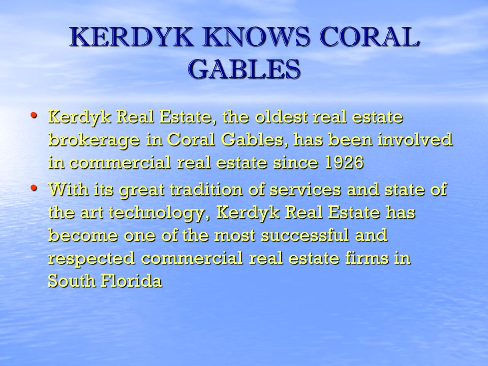 KERDYK KNOWS CORAL GABLES Kerdyk Real Estate, the oldest real estate brokerage in Coral Gables, has been involved in commercial real estate since 1926 Kerdyk Real Estate, the oldest real estate brokerage in Coral Gables, has been involved in commercial real estate since 1926 With its great tradition of services and state of the art technology, Kerdyk Real Estate has become one of the most successful and respected commercial real estate firms in South Florida With its great tradition of services and state of the art technology, Kerdyk Real Estate has become one of the most successful and respected commercial real estate firms in South Florida