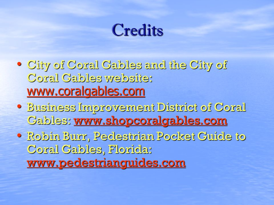 Credits City of Coral Gables and the City of Coral Gables website: www.coralgables.com City of Coral Gables and the City of Coral Gables website: www.coralgables.com www.coralgables.com Business Improvement District of Coral Gables: www.shopcoralgables.com Business Improvement District of Coral Gables: www.shopcoralgables.comwww.shopcoralgables.com Robin Burr, Pedestrian Pocket Guide to Coral Gables, Florida: www.pedestrianguides.com Robin Burr, Pedestrian Pocket Guide to Coral Gables, Florida: www.pedestrianguides.com www.pedestrianguides.com
