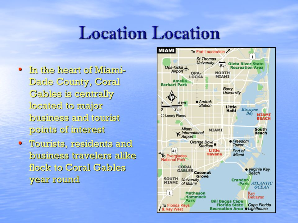 Location Location In the heart of Miami- Dade County, Coral Gables is centrally located to major business and tourist points of interest In the heart of Miami- Dade County, Coral Gables is centrally located to major business and tourist points of interest Tourists, residents and business travelers alike flock to Coral Gables year round Tourists, residents and business travelers alike flock to Coral Gables year round
