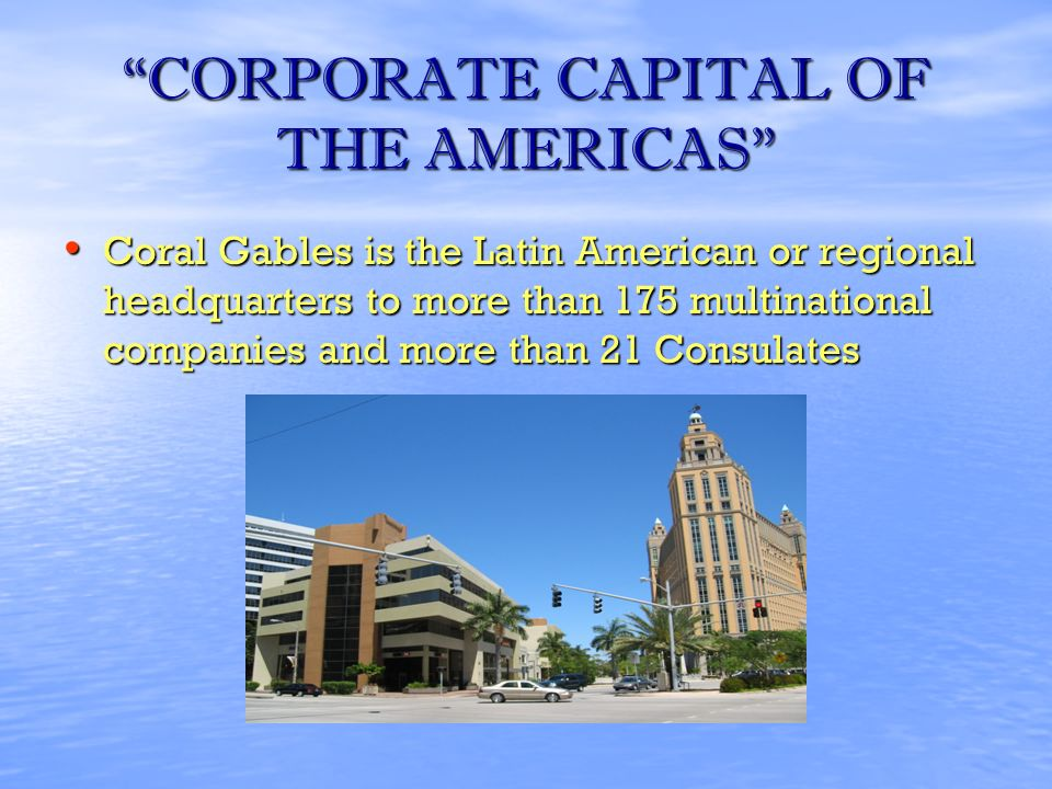 CORPORATE CAPITAL OF THE AMERICAS Coral Gables is the Latin American or regional headquarters to more than 175 multinational companies and more than 21 Consulates