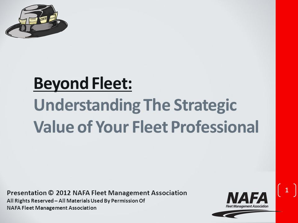 Beyond Fleet: Understanding The Strategic Value of Your Fleet Professional 1 Presentation © 2012 NAFA Fleet Management Association All Rights Reserved