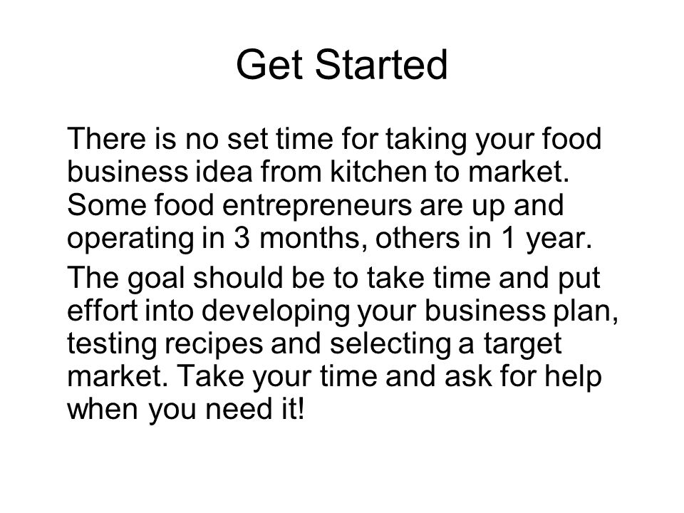 Get Started There is no set time for taking your food business idea from kitchen to market. Some food entrepreneurs are up and operating in 3 months,