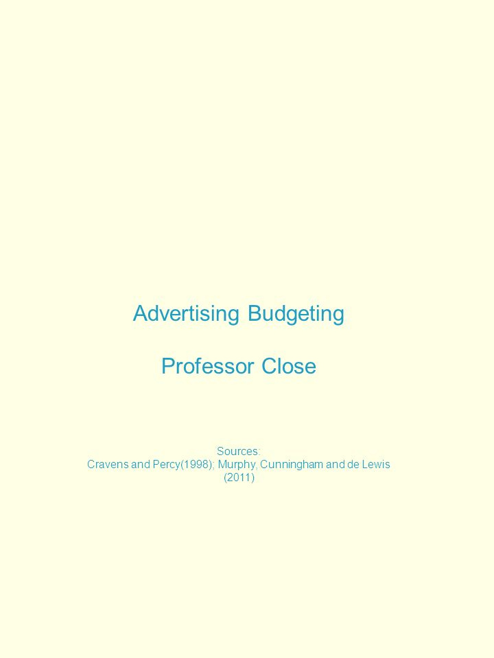 Advertising Budgeting Professor Close Sources: Cravens and Percy(1998); Murphy, Cunningham and de Lewis (2011)