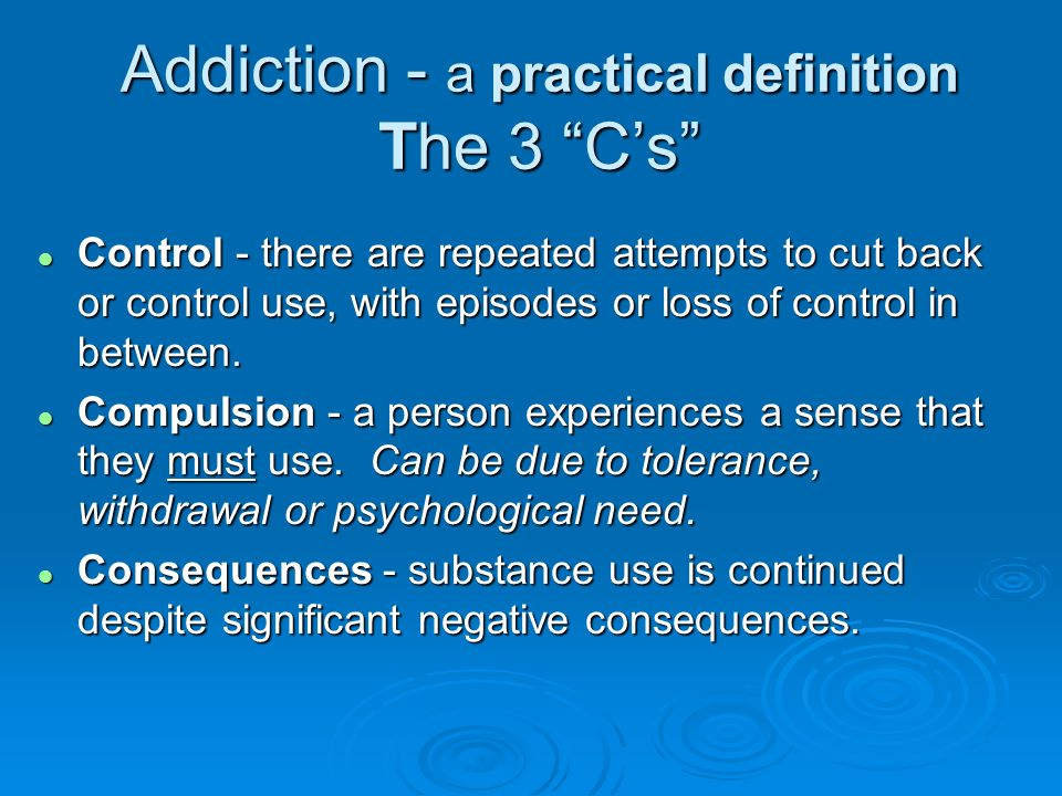 Addiction - a practical definition The 3 Cs l Control - there are repeated attempts to cut back or control use, with episodes or loss of control in be