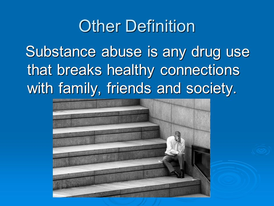 Other Definition Substance abuse is any drug use that breaks healthy connections with family, friends and society. Substance abuse is any drug use tha